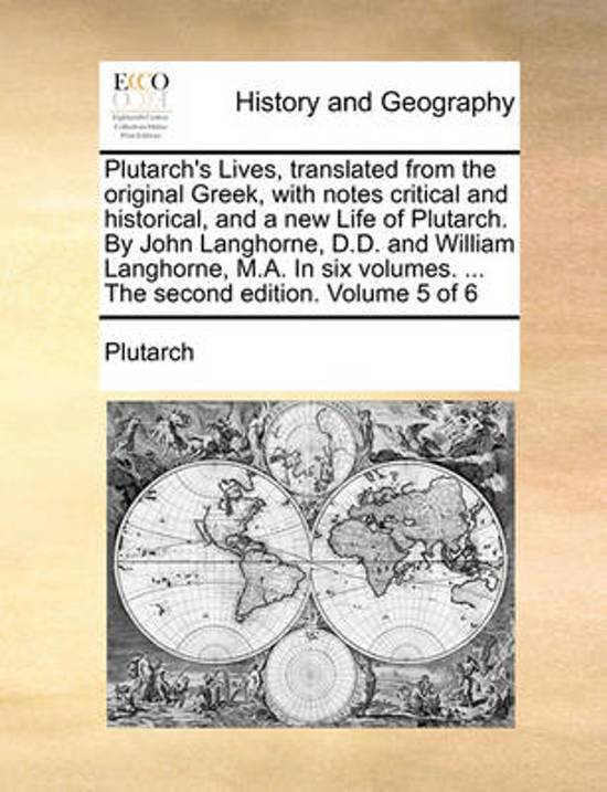 Plutarch's Lives, Translated from the Original Greek, with Notes Critical and Historical, and a New Life of Plutarch. by John Langhorne, D.D. and William Langhorne, M.A. in Six Volumes. ... the Second Edition. Volume 5 of 6