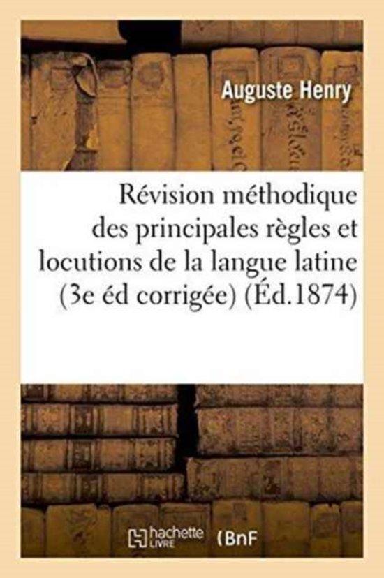 R�vision M�thodique Des Principales R�gles Et Locutions de la Langue Latine 3e �dition Corrig�e