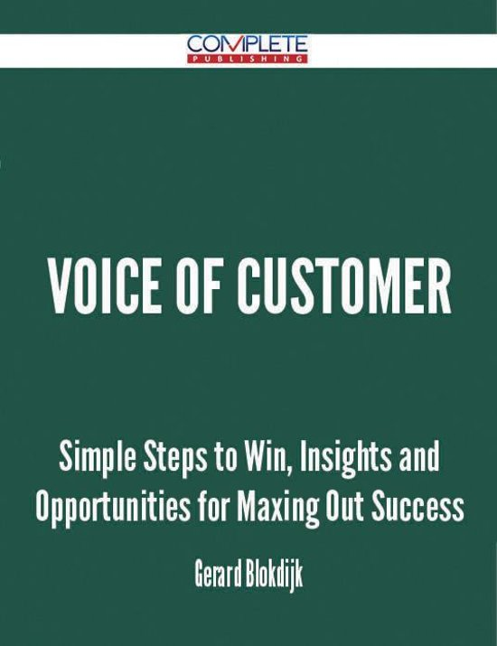 Voice Of Customer - Simple Steps to Win, Insights and Opportunities for Maxing Out Success