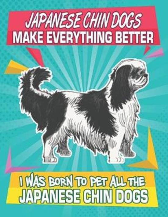 Japanese Chin Dogs Make Everything Better I Was Born To Pet All The Japanese Chin Dogs: Composition Notebook for Dog and Puppy Lovers