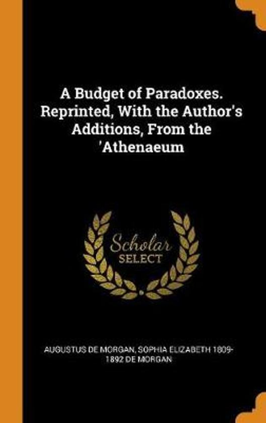 A Budget of Paradoxes. Reprinted, with the Author's Additions, from the 'athenaeum
