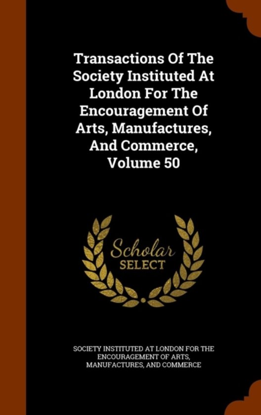 Transactions of the Society Instituted at London for the Encouragement of Arts, Manufactures, and Commerce, Volume 50