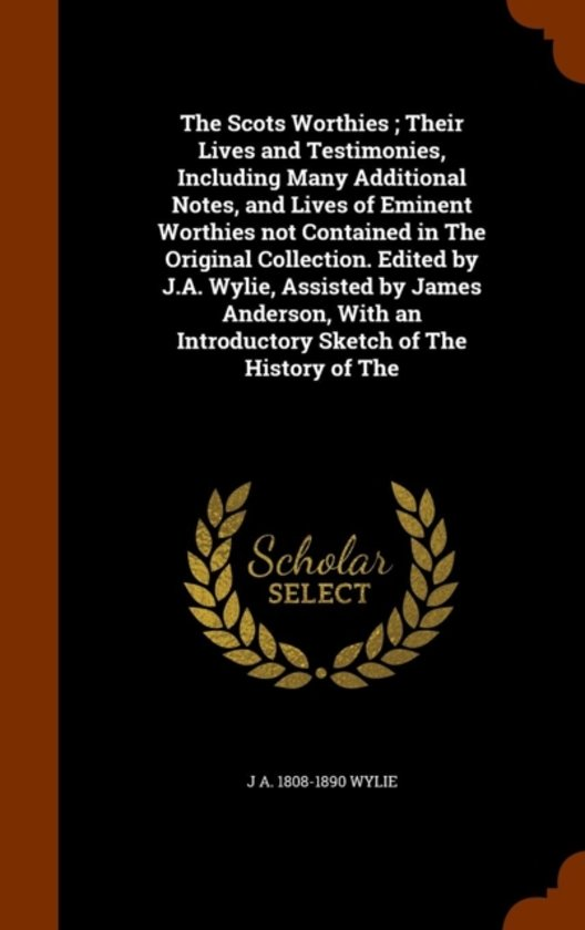 The Scots Worthies; Their Lives and Testimonies, Including Many Additional Notes, and Lives of Eminent Worthies Not Contained in the Original Collection. Edited by J.A. Wylie, Assisted by James Anderson, with an Introductory Sketch of the History of the