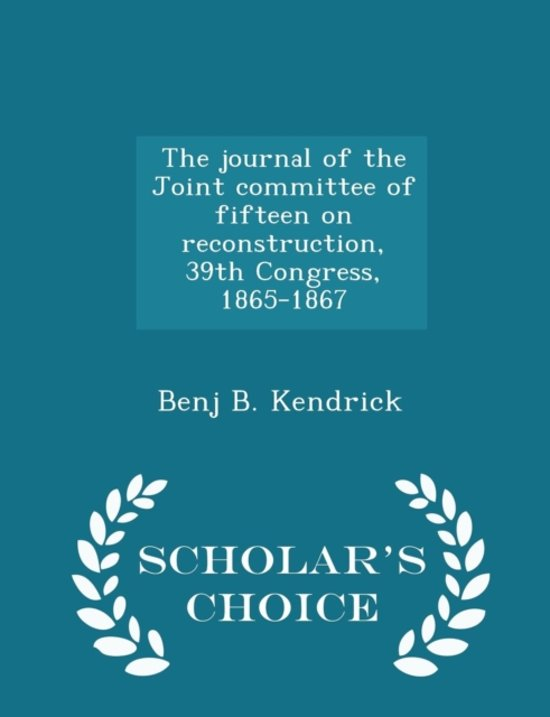 The Journal of the Joint Committee of Fifteen on Reconstruction, 39th Congress, 1865-1867 - Scholar's Choice Edition