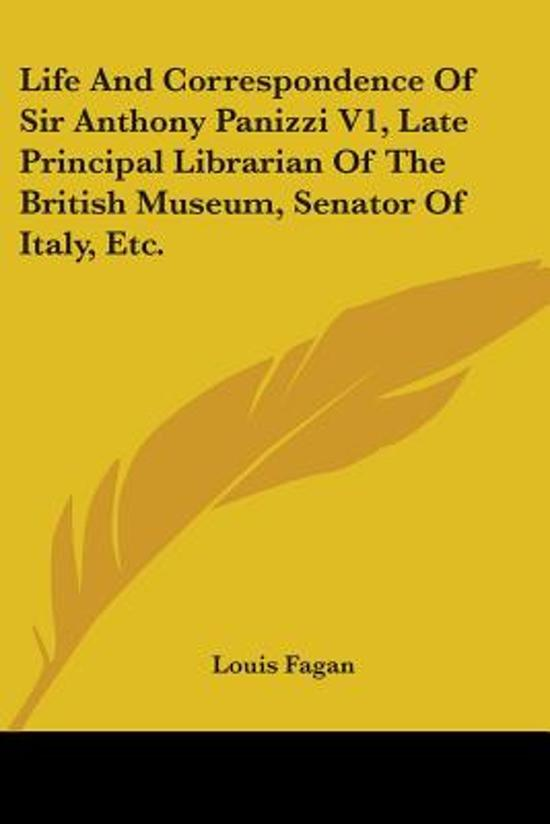 Life and Correspondence of Sir Anthony Panizzi V1, Late Principal Librarian of the British Museum, Senator of Italy, Etc.
