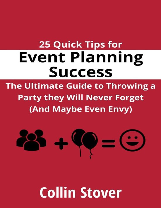 25 Quick Tips for Event Planning Success: the Ultimate Guide to Throwing a Party They Will Never Forget (and Maybe Even Envy)!