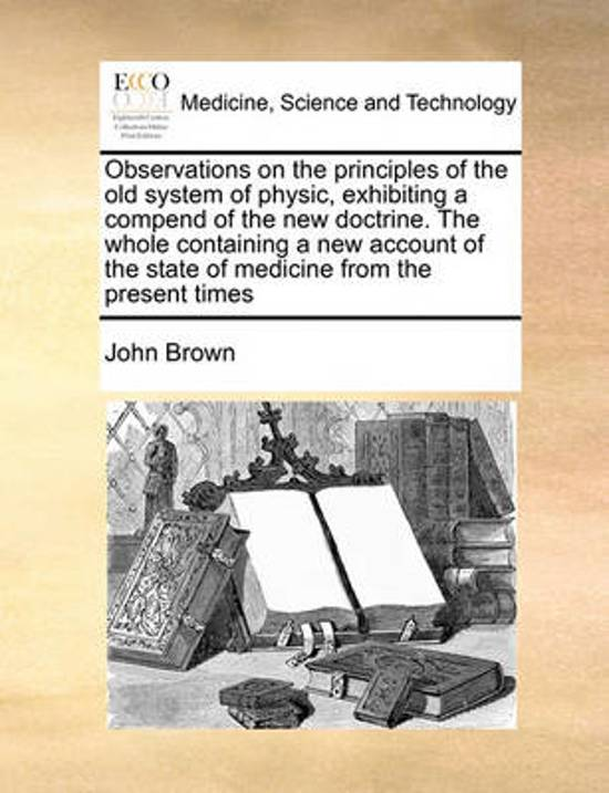 Observations on the Principles of the Old System of Physic, Exhibiting a Compend of the New Doctrine. the Whole Containing a New Account of the State of Medicine from the Present Times