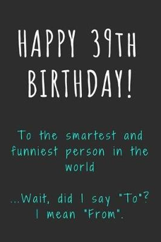 Happy 39th Birthday To the smartest and funniest person in the world: Funny 39th Birthday Gift / Journal / Notebook / Diary / Unique Greeting Card Alt