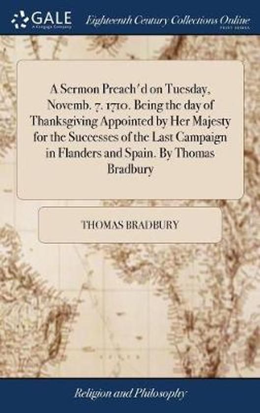 A Sermon Preach'd on Tuesday, Novemb. 7. 1710. Being the Day of Thanksgiving Appointed by Her Majesty for the Successes of the Last Campaign in Flanders and Spain. by Thomas Bradbury