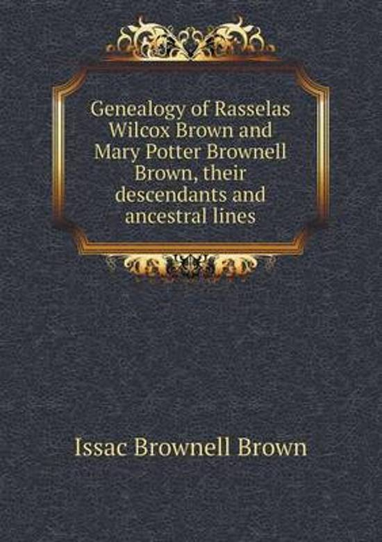 Genealogy of Rasselas Wilcox Brown and Mary Potter Brownell Brown, Their Descendants and Ancestral Lines