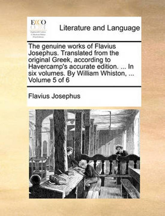 The Genuine Works of Flavius Josephus. Translated from the Original Greek, According to Havercamp's Accurate Edition. ... in Six Volumes. by William Whiston, ... Volume 5 of 6