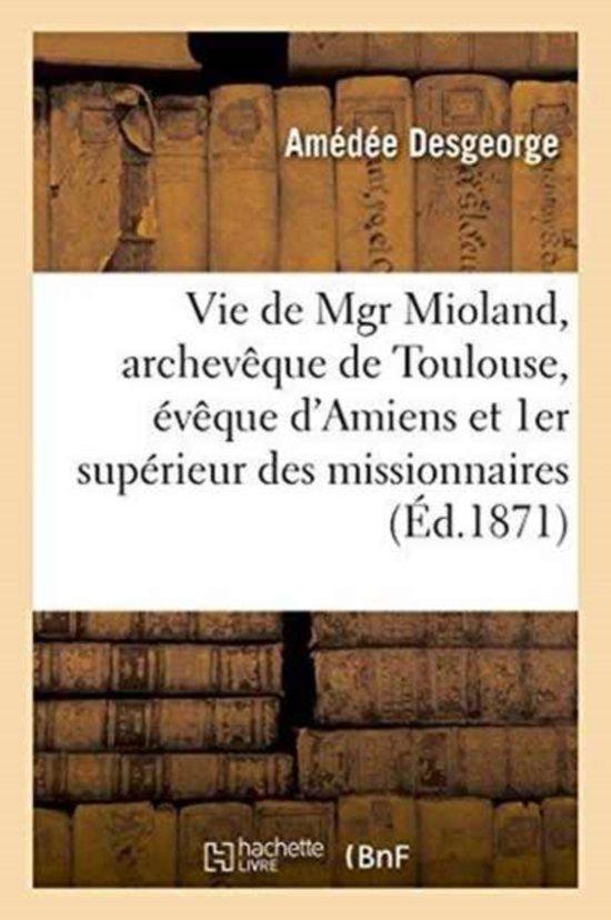 Vie de Mgr Mioland, Archev�que de Toulouse, �v�que d'Amiens Et Premier Sup�rieur