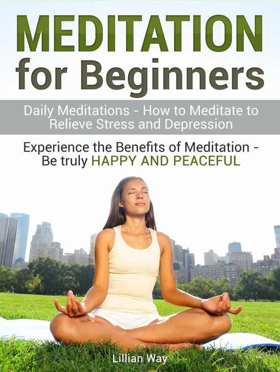 Meditation for Beginners: How to Meditate to Relieve Stress and Depression. Experience the Benefits with Daily Meditations