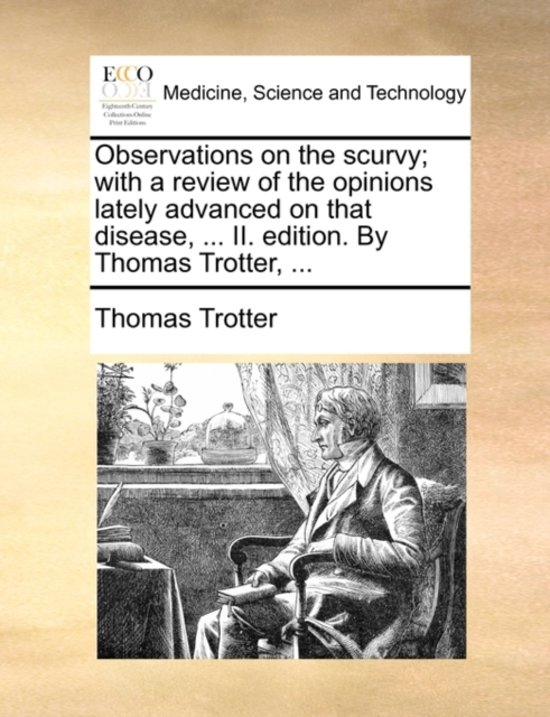 Observations on the Scurvy; With a Review of the Opinions Lately Advanced on That Disease, ... II. Edition. by Thomas Trotter,