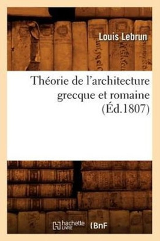Theorie de l'Architecture Grecque Et Romaine, (Ed.1807)