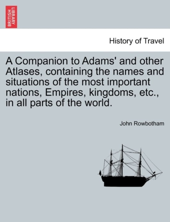 A Companion to Adams' and Other Atlases, Containing the Names and Situations of the Most Important Nations, Empires, Kingdoms, Etc., in All Parts of the World.