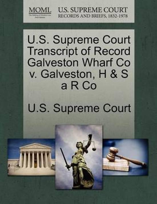 U.S. Supreme Court Transcript of Record Galveston Wharf Co V. Galveston, H & S A R Co