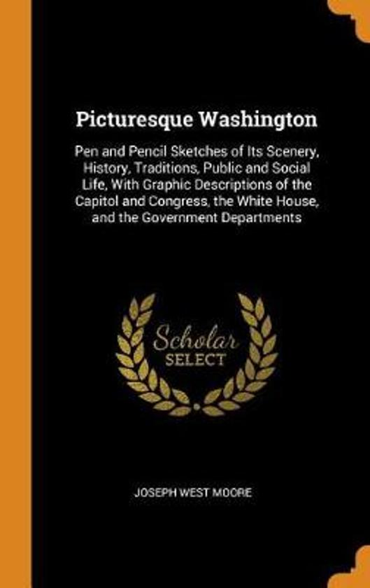 Picturesque Washington: Pen and Pencil Sketches of Its Scenery, History, Traditions, Public and Social Life, with Graphic Descriptions of the