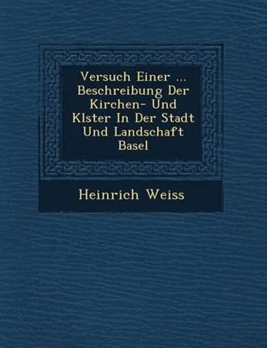 Versuch Einer ... Beschreibung Der Kirchen- Und Kl Ster in Der Stadt Und Landschaft Basel