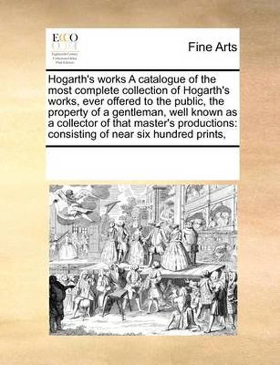 Hogarth's Works a Catalogue of the Most Complete Collection of Hogarth's Works, Ever Offered to the Public, the Property of a Gentleman, Well Known as a Collector of That Master's Productions