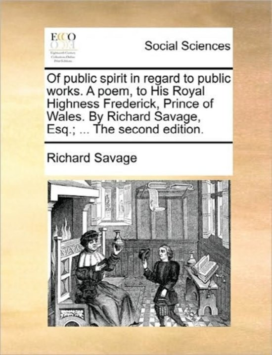 Of Public Spirit in Regard to Public Works. a Poem, to His Royal Highness Frederick, Prince of Wales. by Richard Savage, Esq.; ... the Second Edition.