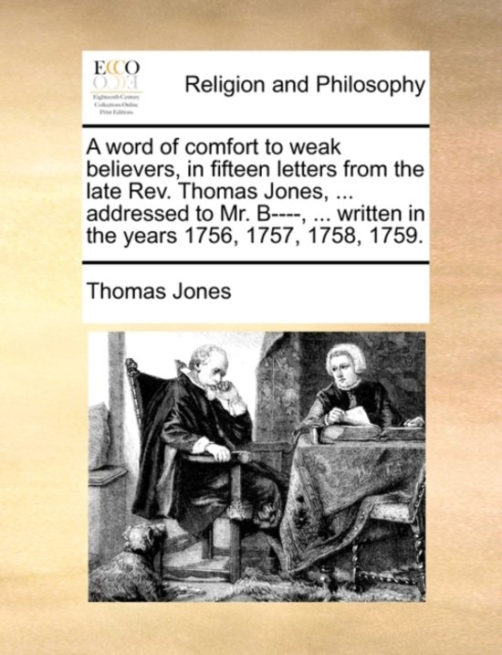 A Word of Comfort to Weak Believers, in Fifteen Letters from the Late Rev. Thomas Jones, ... Addressed to Mr. B----, ... Written in the Years 1756, 1757, 1758, 1759