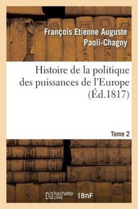 Histoire de la Politique Des Puissances de l'Europe. T. 2