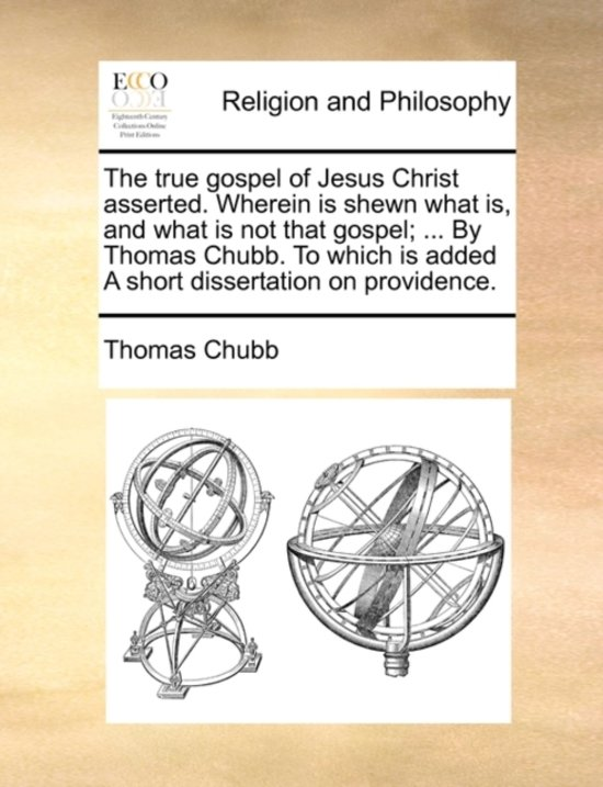The True Gospel of Jesus Christ Asserted. Wherein Is Shewn What Is, and What Is Not That Gospel; ... by Thomas Chubb. to Which Is Added a Short Dissertation on Providence.