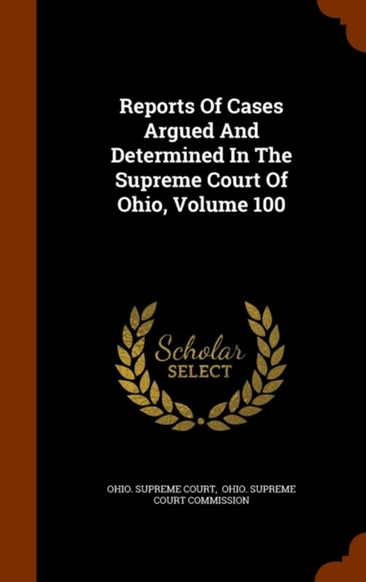 Reports of Cases Argued and Determined in the Supreme Court of Ohio, Volume 100