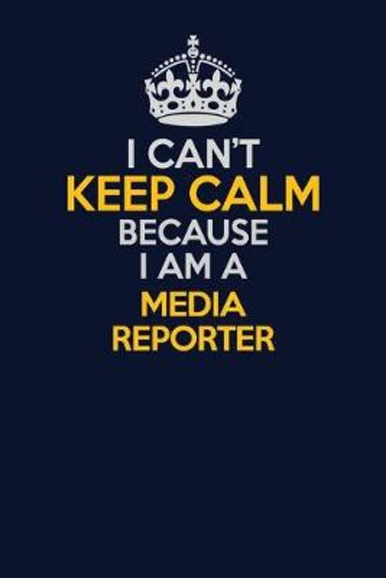I Can't Keep Calm Because I Am A Media Reporter: Career journal, notebook and writing journal for encouraging men, women and kids. A framework for bui