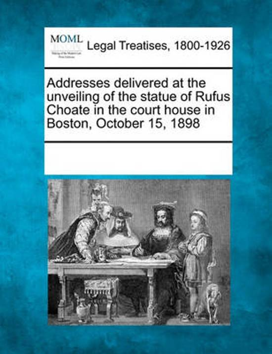 Addresses Delivered at the Unveiling of the Statue of Rufus Choate in the Court House in Boston, October 15, 1898