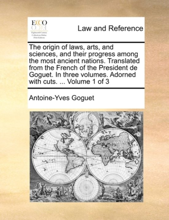 The Origin of Laws, Arts, and Sciences, and Their Progress Among the Most Ancient Nations. Translated from the French of the President de Goguet. in Three Volumes. Adorned with Cuts. ... Volume 1 of 3