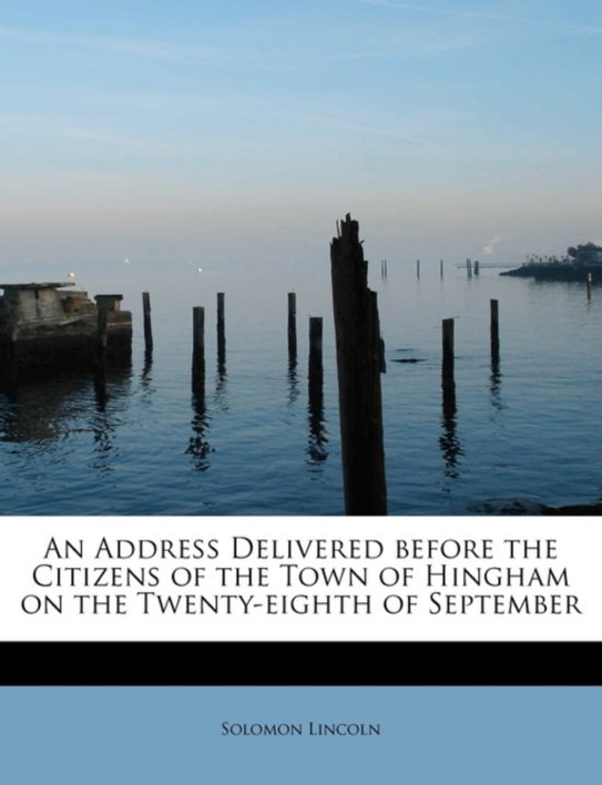 An Address Delivered Before the Citizens of the Town of Hingham on the Twenty-Eighth of September
