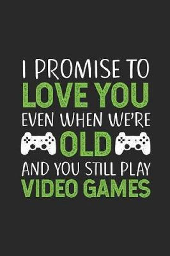 I Promise to Love You Even When We're Old and You Still Play Video Games