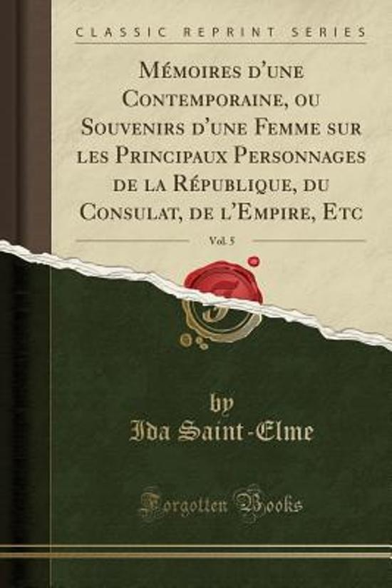 Memoires D'Une Contemporaine, Ou Souvenirs D'Une Femme Sur Les Principaux Personnages de La Republique, Du Consulat, de L'Empire, Etc, Vol. 5 (Classic Reprint)
