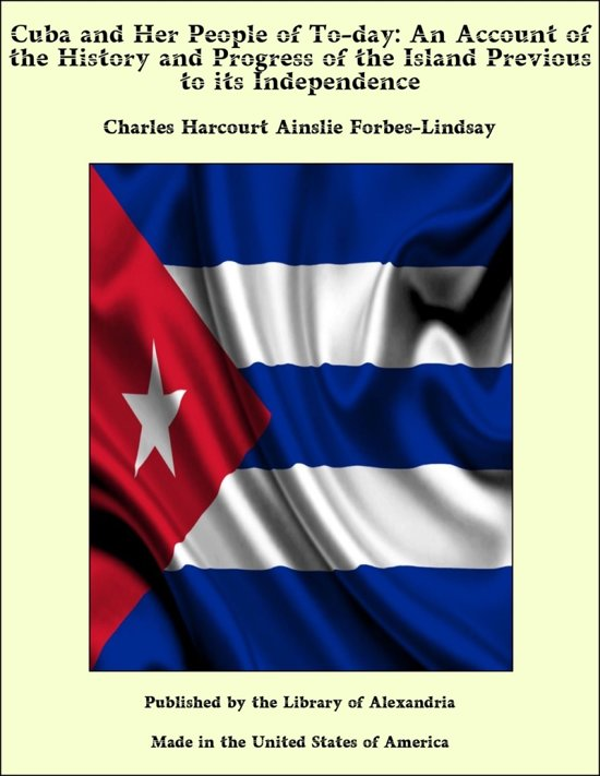 Cuba and Her People of To-day: An Account of the History and Progress of the Island Previous to its Independence