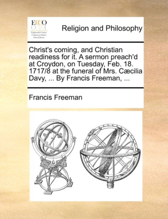 Christ's Coming, and Christian Readiness for It. a Sermon Preach'd at Croydon, on Tuesday, Feb. 18. 1717/8 at the Funeral of Mrs. C cilia Davy, ... by Francis Freeman, ...