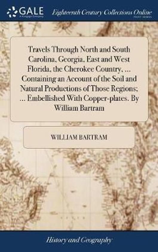 Travels Through North and South Carolina, Georgia, East and West Florida, the Cherokee Country, ... Containing an Account of the Soil and Natural Productions of Those Regions; ... Embellished with Copper-Plates. by William Bartram