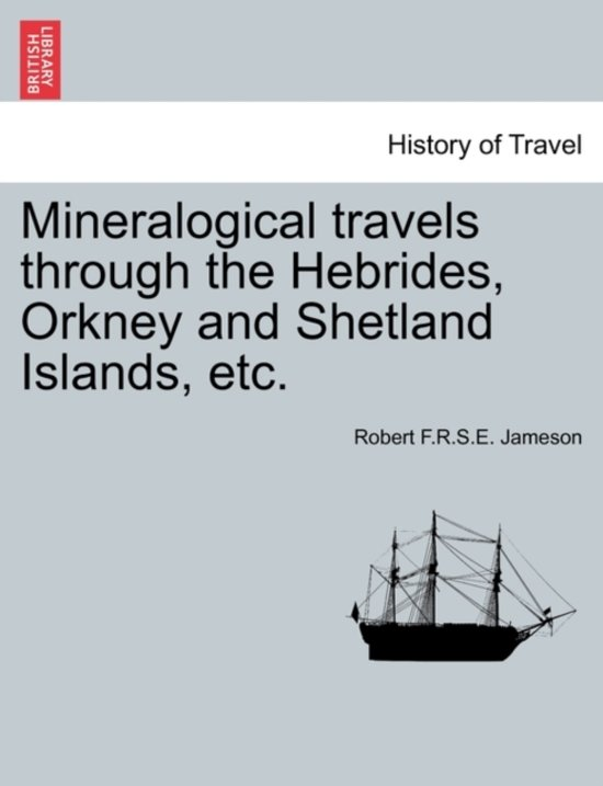 Mineralogical Travels Through the Hebrides, Orkney and Shetland Islands, Etc. Volume I