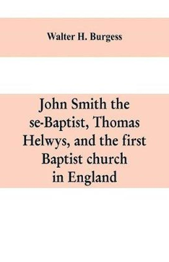 John Smith the se-Baptist, Thomas Helwys, and the first Baptist church in England