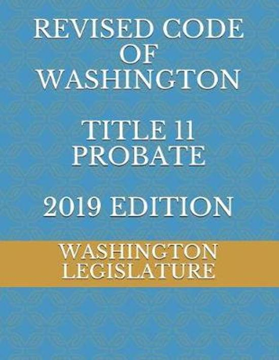 REVISED CODE OF WASHINGTON TITLE 11 PROBATE 2019 edition