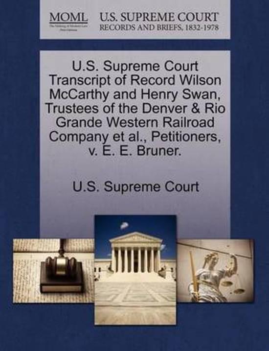 U.S. Supreme Court Transcript of Record Wilson McCarthy and Henry Swan, Trustees of the Denver & Rio Grande Western Railroad Company et al., Petitioners, V. E. E. Bruner.