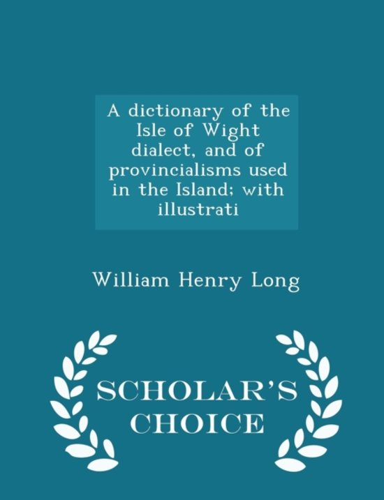 A Dictionary of the Isle of Wight Dialect, and of Provincialisms Used in the Island; With Illustrati - Scholar's Choice Edition