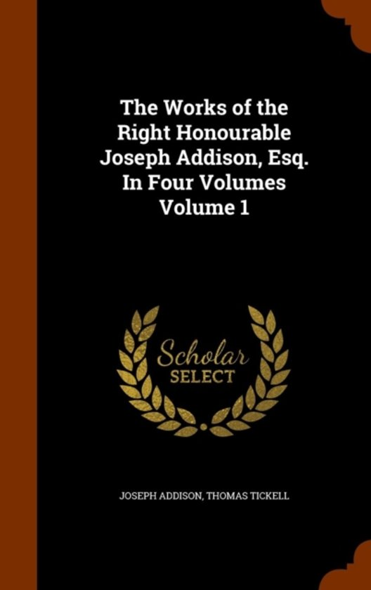 The Works of the Right Honourable Joseph Addison, Esq. in Four Volumes Volume 1