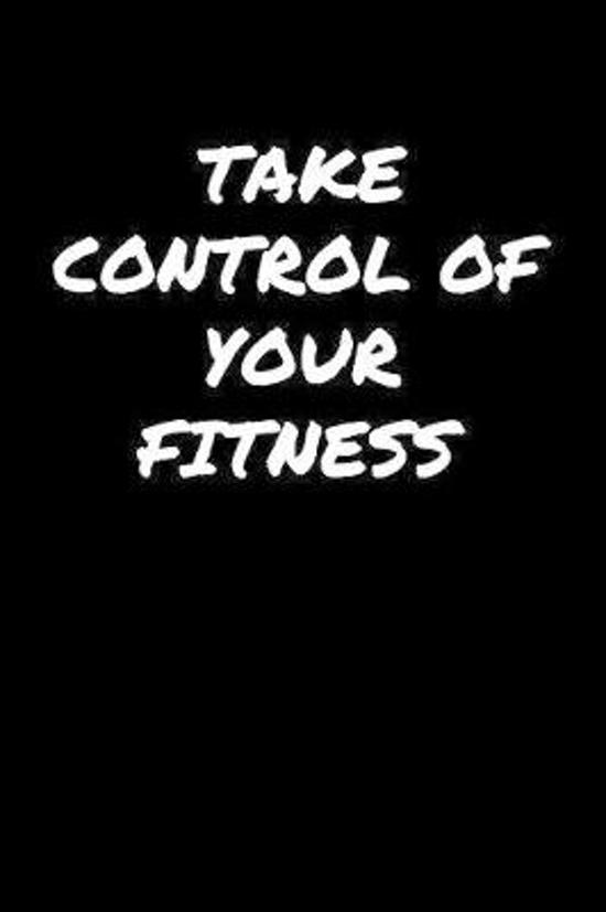 Take Control Of Your Fitness: A soft cover blank lined journal to jot down ideas, memories, goals, and anything else that comes to mind.