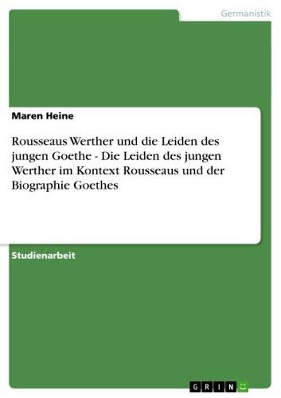 Rousseaus Werther und die Leiden des jungen Goethe - Die Leiden des jungen Werther im Kontext Rousseaus und der Biographie Goethes