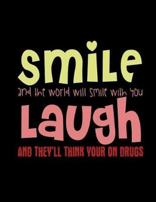 Smile And The World Will Smile With You Laugh And They'll Think Your On Drugs