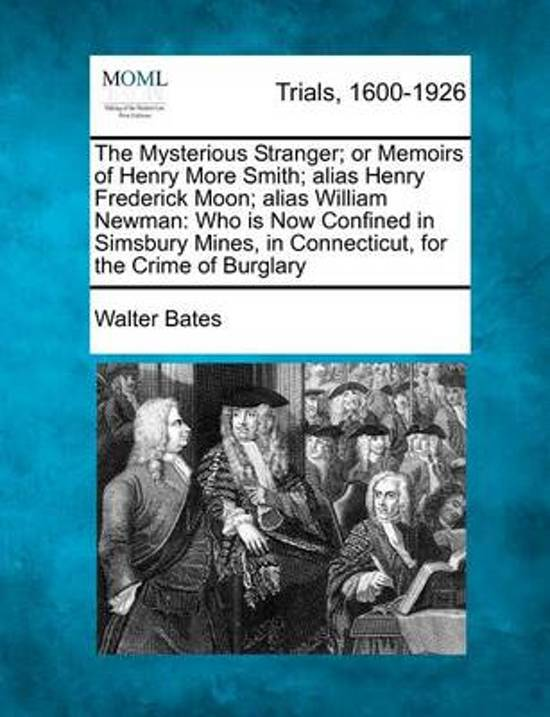 The Mysterious Stranger; Or Memoirs of Henry More Smith; Alias Henry Frederick Moon; Alias William Newman