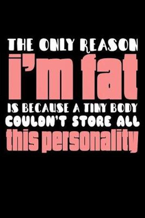 The Only Reason I'm Fat Is Because A Tiny Body Couldn't Store All This Personality: Funny Life Moments Journal and Notebook for Boys Girls Men and Wom