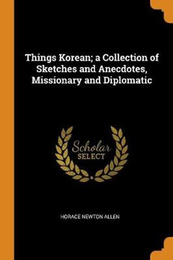 Things Korean; A Collection of Sketches and Anecdotes, Missionary and Diplomatic